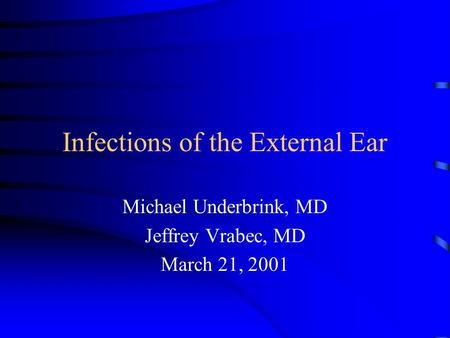 Infections of the External Ear Michael Underbrink, MD Jeffrey Vrabec, MD March 21, 2001.