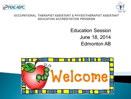 Education Session June 18, 2014 Edmonton AB OCCUPATIONAL THERAPIST ASSISTANT & PHYSIOTHERAPIST ASSISTANT EDUCATION ACCREDITATION PROGRAM.