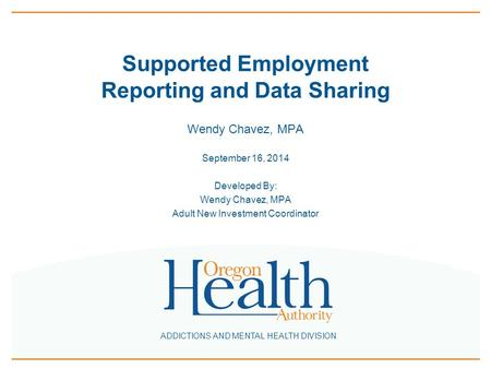 ADDICTIONS AND MENTAL HEALTH DIVISION Supported Employment Reporting and Data Sharing Wendy Chavez, MPA September 16, 2014 Developed By: Wendy Chavez,