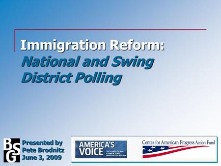 Immigration Reform: National and Swing District Polling Presented by Pete Brodnitz June 3, 2009.