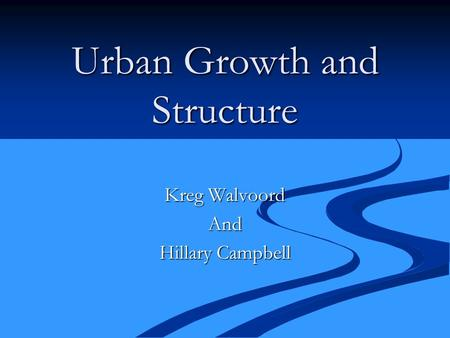 Urban Growth and Structure Kreg Walvoord And Hillary Campbell.