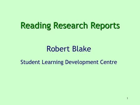1 Reading Research Reports Robert Blake Student Learning Development Centre.