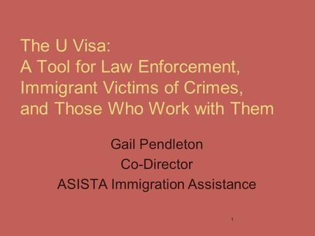 The U Visa: A Tool for Law Enforcement, Immigrant Victims of Crimes, and Those Who Work with Them Gail Pendleton Co-Director ASISTA Immigration Assistance.