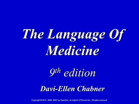 Copyright © 2011, 2008, 2005 by Saunders, an imprint of Elsevier Inc. All rights reserved. 1 The Language Of Medicine 9 th edition Davi-Ellen Chabner.