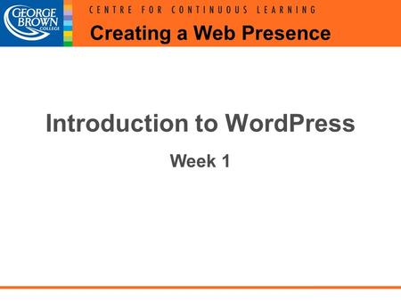 Creating a Web Presence Introduction to WordPress Week 1.