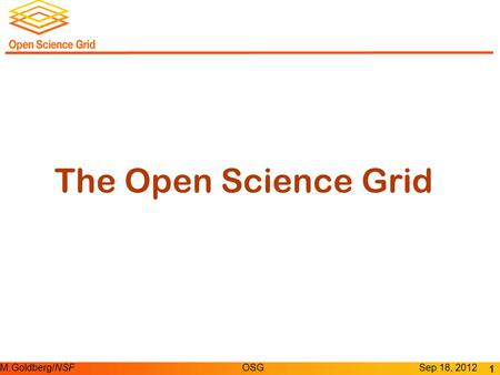 M.Goldberg/NSFOSGSep 18, 2012 The Open Science Grid 1.