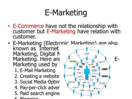 E-Marketing E-Commerce have not the relationship with customer but E-Marketing have relation with customer. E-Marketing (Electronic Marketing) are also.