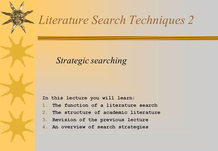 Literature Search Techniques 2 Strategic searching In this lecture you will learn: 1. The function of a literature search 2. The structure of academic.
