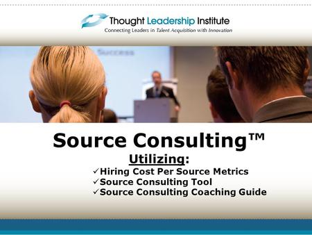 Source Consulting™ Utilizing: Hiring Cost Per Source Metrics Source Consulting Tool Source Consulting Coaching Guide.