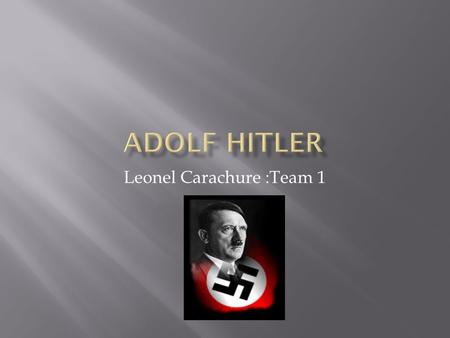 Leonel Carachure :Team 1.  Mother: Klara Polzi Hitler(8/12/1860-12/21/1907)  Father: Alosis Schicklgruber Hitler who was abusive  Hitler had 7 siblings: