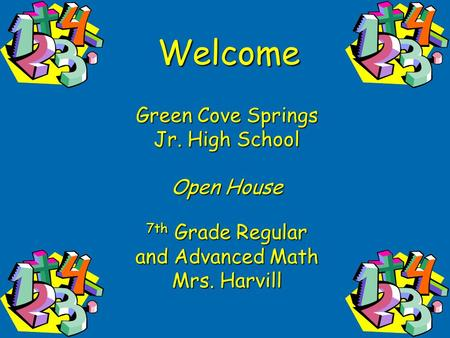Welcome Green Cove Springs Jr. High School Open House 7th Grade Regular and Advanced Math Mrs. Harvill.