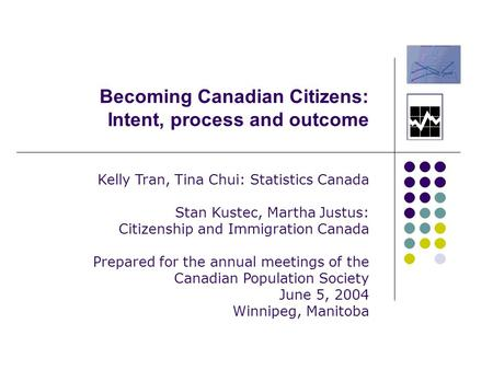 Becoming Canadian Citizens: Intent, process and outcome Kelly Tran, Tina Chui: Statistics Canada Stan Kustec, Martha Justus: Citizenship and Immigration.