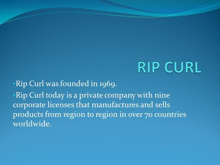 Rip Curl was founded in 1969. Rip Curl today is a private company with nine corporate licenses that manufactures and sells products from region to region.