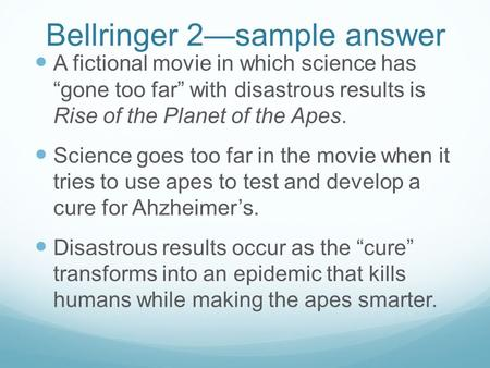 "Bellringer 2—sample answer A fictional movie in which science has ""gone too far"" with disastrous results is Rise of the Planet of the Apes. Science goes."