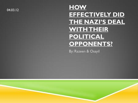 HOW EFFECTIVELY DID THE NAZI'S DEAL WITH THEIR POLITICAL OPPONENTS? By: Razeen & Osayil 04.03.12.