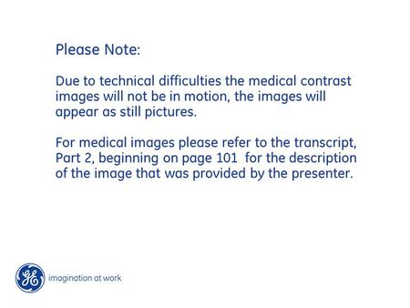 Please Note: Due to technical difficulties the medical contrast images will not be in motion, the images will appear as still pictures. For medical images.