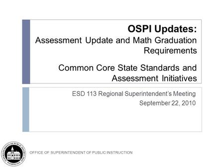 OFFICE OF SUPERINTENDENT OF PUBLIC INSTRUCTION OSPI Updates: Assessment Update and Math Graduation Requirements Common Core State Standards and Assessment.