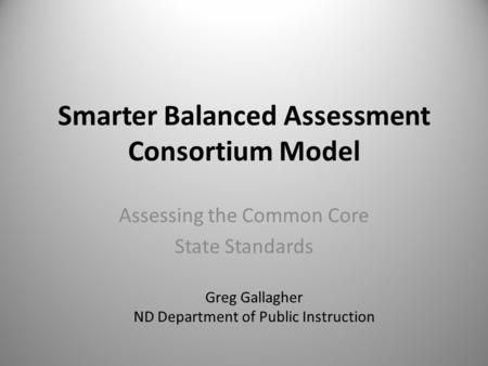 Smarter Balanced Assessment Consortium Model Assessing the Common Core State Standards Greg Gallagher ND Department of Public Instruction.