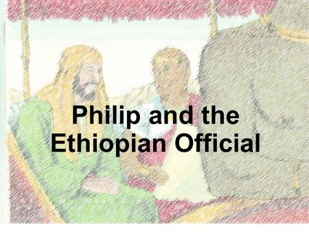 (Philip helps an important man learn about God) Acts 8:4-5, 26-40 Philip and the Ethiopian - Acts 8:4-5, 26-40 www.missionbibleclass.org1 Philip and the.