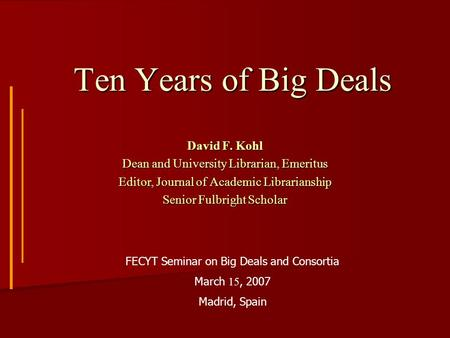 Ten Years of Big Deals David F. Kohl Dean and University Librarian, Emeritus Editor, Journal of Academic Librarianship Senior Fulbright Scholar FECYT Seminar.