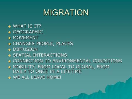 MIGRATION  WHAT IS IT?  GEOGRAPHIC  MOVEMENT  CHANGES PEOPLE, PLACES  DIFFUSION  SPATIAL INTERACTIONS  CONNECTION TO ENVIRONMENTAL CONDITIONS 
