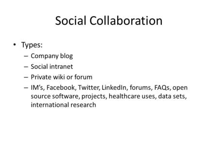 Social Collaboration Types: – Company blog – Social intranet – Private wiki or forum – IM's, Facebook, Twitter, LinkedIn, forums, FAQs, open source software,