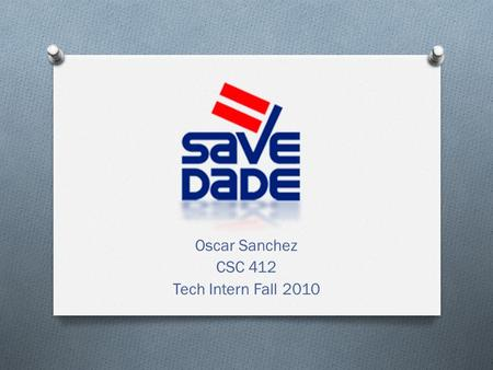 Oscar Sanchez CSC 412 Tech Intern Fall 2010. What is SAVE Dade? SAVE Dade is recognized as Miami-Dade County's leading organization dedicated to protecting.