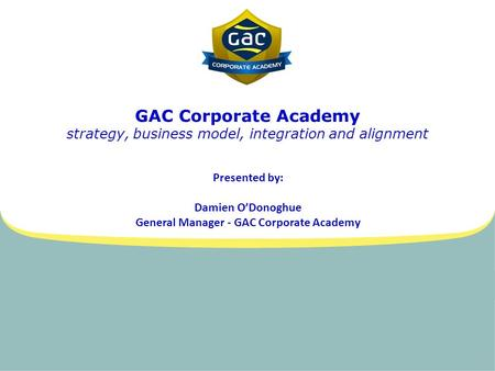 GAC Corporate Academy strategy, business model, integration and alignment Presented by: Damien O'Donoghue General Manager - GAC Corporate Academy.