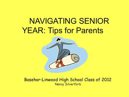 NAVIGATING SENIOR YEAR: Tips for Parents Basehor-Linwood High School Class of 2012 Nancy Silverforb.