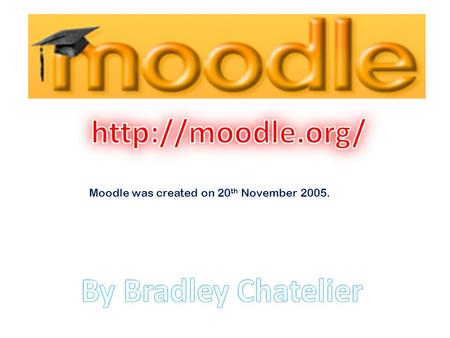 Moodle was created on 20 th November 2005.. Moodle is a course management system (CMS) - a free, Open Source software package designed using sound pedagogical.