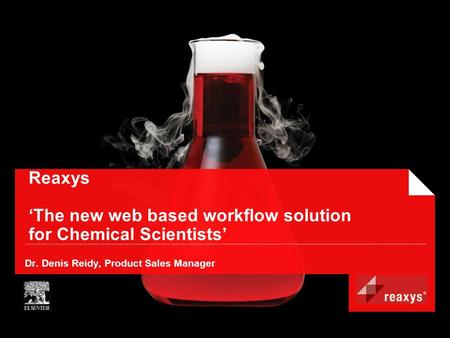 Reaxys 'The new web based workflow solution for Chemical Scientists' Dr. Denis Reidy, Product Sales Manager.
