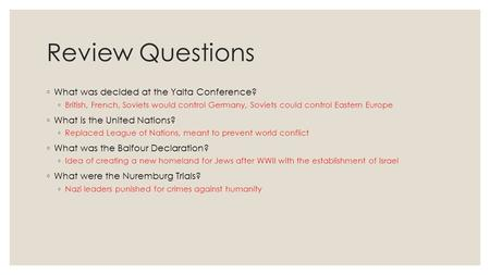 Review Questions ◦ What was decided at the Yalta Conference? ◦ British, French, Soviets would control Germany, Soviets could control Eastern Europe ◦ What.