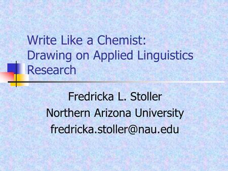 Write Like a Chemist: Drawing on Applied Linguistics Research Fredricka L. Stoller Northern Arizona University