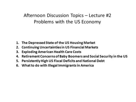 Afternoon Discussion Topics – Lecture #2 Problems with the US Economy 1. The Depressed State of the US Housing Market 2. Continuing Uncertainties in US.