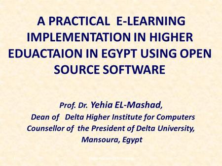 A PRACTICAL E-LEARNING IMPLEMENTATION IN HIGHER EDUACTAION IN EGYPT USING OPEN SOURCE SOFTWARE Prof. Dr. Yehia EL-Mashad, Dean of Delta Higher Institute.