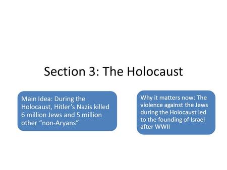 "Section 3: The Holocaust Main Idea: During the Holocaust, Hitler's Nazis killed 6 million Jews and 5 million other ""non-Aryans"" Why it matters now: The."