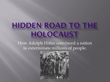 How Adolph Hitler convinced a nation to exterminate millions of people.