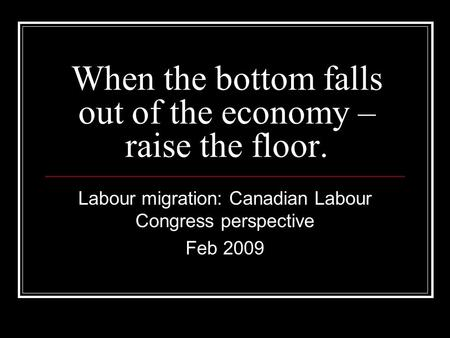 When the bottom falls out of the economy – raise the floor. Labour migration: Canadian Labour Congress perspective Feb 2009.
