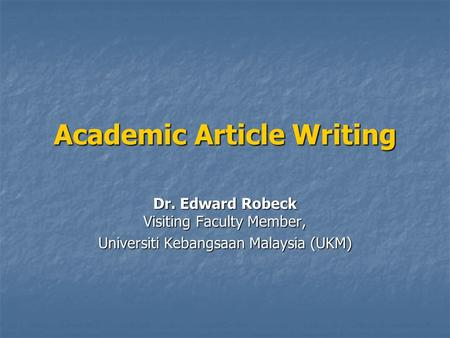 Academic Article Writing Dr. Edward Robeck Visiting Faculty Member, Universiti Kebangsaan Malaysia (UKM)