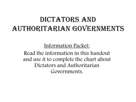 Dictators and Authoritarian Governments Information Packet: Read the information in this handout and use it to complete the chart about Dictators and Authoritarian.