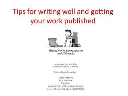 Tips for writing well and getting your work published Madhukar Pai, MD, PhD McGill University, Montreal Editorial board member: Lancet Infect Dis PLoS.