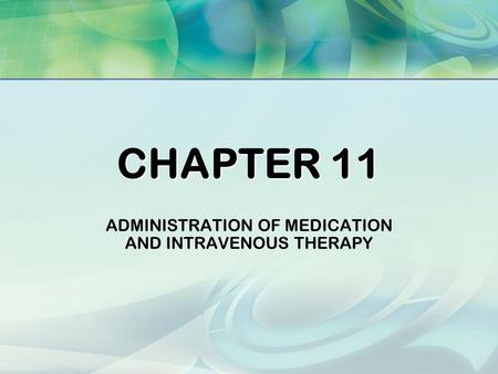 CHAPTER 11 ADMINISTRATION OF MEDICATION AND INTRAVENOUS THERAPY.