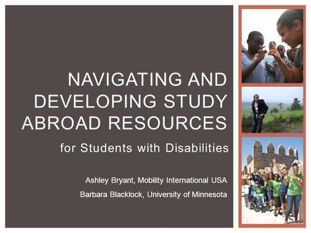 For Students with Disabilities NAVIGATING AND DEVELOPING STUDY ABROAD RESOURCES Ashley Bryant, Mobility International USA Barbara Blacklock, University.