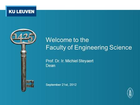 Welcome to the Faculty of Engineering Science Prof. Dr. Ir. Michiel Steyaert Dean September 21st, 2012.