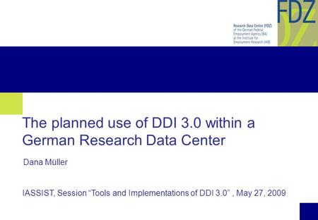 "1 The planned use of DDI 3.0 within a German Research Data Center IASSIST, Session ""Tools and Implementations of DDI 3.0"", May 27, 2009 Dana Müller."