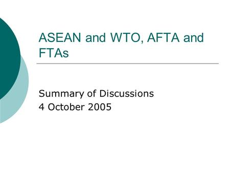 ASEAN and WTO, AFTA and FTAs Summary of Discussions 4 October 2005.