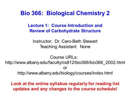 Bio 366: Biological Chemistry 2 Lecture 1: Course Introduction and Review of Carbohydrate Structure Instructor: Dr. Caro-Beth Stewart Teaching Assistant: