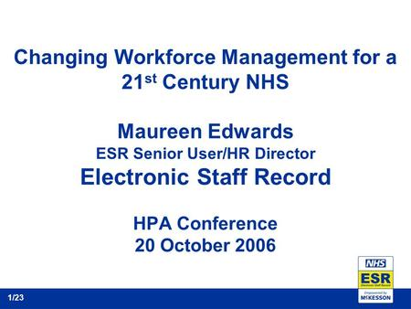 Changing Workforce Management for a 21 st Century NHS Maureen Edwards ESR Senior User/HR Director Electronic Staff Record HPA Conference 20 October 2006.