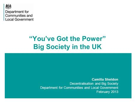"1 Camilla Sheldon Decentralisation and Big Society Department for Communities and Local Government February 2013 ""You've Got the Power"" Big Society in."