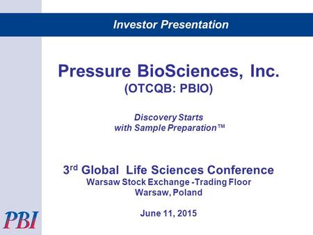 Investor Presentation Pressure BioSciences, Inc. (OTCQB: PBIO) Discovery Starts with Sample Preparation™ 3 rd Global Life Sciences Conference Warsaw Stock.